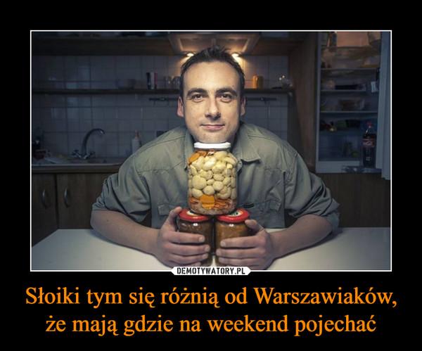 Słoiki tym się różnią od Warszawiaków, że mają gdzie na weekend pojechać –