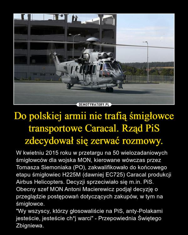 """Do polskiej armii nie trafią śmigłowce transportowe Caracal. Rząd PiS zdecydował się zerwać rozmowy. – W kwietniu 2015 roku w przetargu na 50 wielozadaniowych śmigłowców dla wojska MON, kierowane wówczas przez Tomasza Siemoniaka (PO), zakwalifikowało do końcowego etapu śmigłowiec H225M (dawniej EC725) Caracal produkcji Airbus Helicopters. Decyzji sprzeciwiało się m.in. PiS. Obecny szef MON Antoni Macierewicz podjął decyzję o przeglądzie postępowań dotyczących zakupów, w tym na śmigłowce.""""Wy wszyscy, którzy głosowaliście na PiS, anty-Polakami jesteście, jesteście ch*j warci"""" - Przepowiednia Świętego Zbigniewa."""