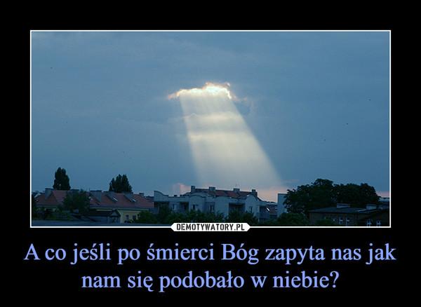 A co jeśli po śmierci Bóg zapyta nas jak nam się podobało w niebie? –