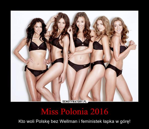 Miss Polonia 2016 – Kto woli Polskę bez Wellman i feministek łapka w górę!