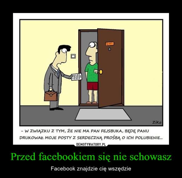 Przed facebookiem się nie schowasz – Facebook znajdzie cię wszędzie w związku z TYM, że ma MA PAN FEJSBUKA, BĘDĘ PANUDRUKOWAŁ MOJE POSTY z SERDECZNĄ PROŚBĄ O ICH POLUBIENIE...