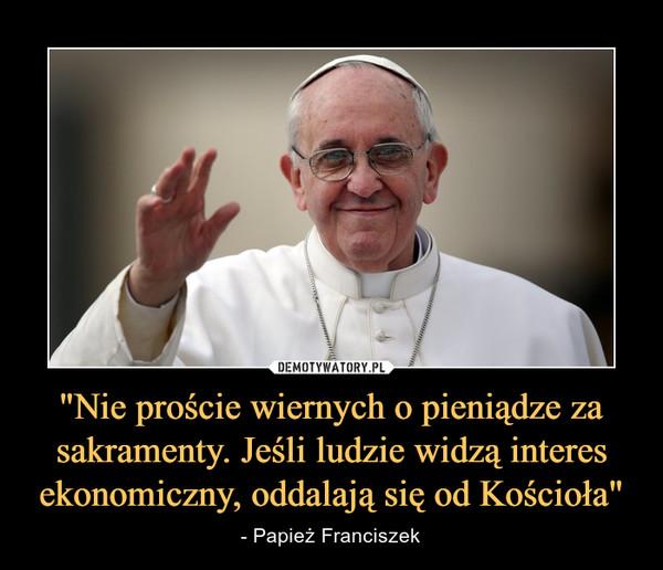 """""""Nie proście wiernych o pieniądze za sakramenty. Jeśli ludzie widzą interes ekonomiczny, oddalają się od Kościoła"""" – - Papież Franciszek"""