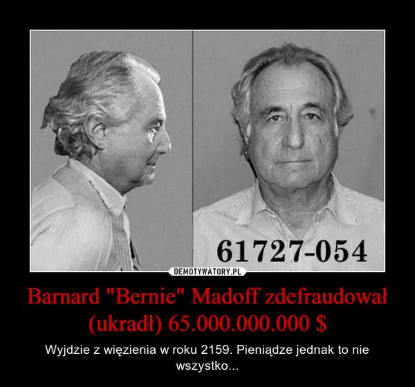 """Barnard """"Bernie"""" Madoff zdefraudował (ukradł) 65.000.000.000 $ – Wyjdzie z więzienia w roku 2159. Pieniądze jednak to nie wszystko..."""