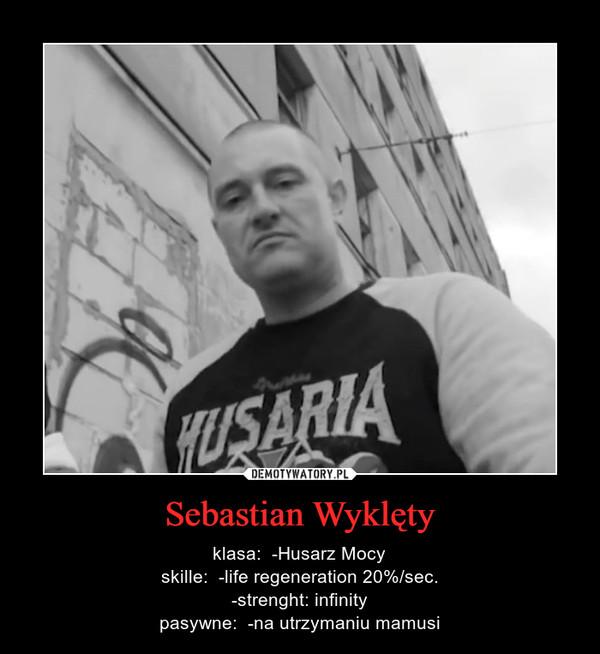 Sebastian Wyklęty – klasa:  -Husarz Mocyskille:  -life regeneration 20%/sec.-strenght: infinitypasywne:  -na utrzymaniu mamusi