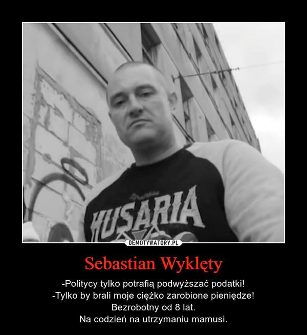 Sebastian Wyklęty – -Politycy tylko potrafią podwyższać podatki!-Tylko by brali moje ciężko zarobione pieniędze!Bezrobotny od 8 lat.Na codzień na utrzymaniu mamusi.