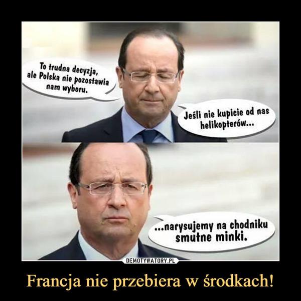 Francja nie przebiera w środkach! –  To trudna decyzja, ale Polska nie pozostawia nam wyboru.Jeśli nie kupicie od nas helikopterów......narysujemy na chodniku smutne minki.