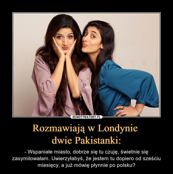 Rozmawiają w Londynie dwie Pakistanki: – - Wspaniałe miasto, dobrze się tu czuję, świetnie się zasymilowałam. Uwierzyłabyś, że jestem tu dopiero od sześciu miesięcy, a już mówię płynnie po polsku?