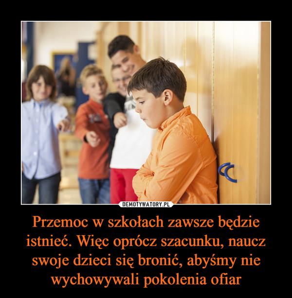 Przemoc w szkołach zawsze będzie istnieć. Więc oprócz szacunku, naucz swoje dzieci się bronić, abyśmy nie wychowywali pokolenia ofiar –