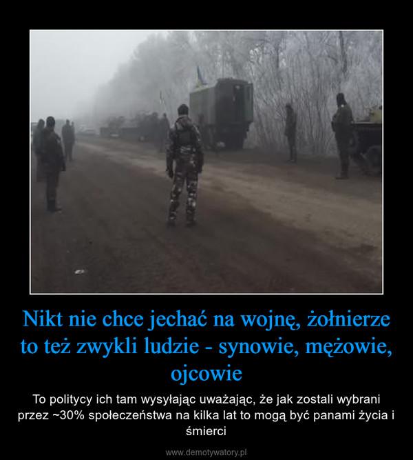 Nikt nie chce jechać na wojnę, żołnierze to też zwykli ludzie - synowie, mężowie, ojcowie – To politycy ich tam wysyłając uważając, że jak zostali wybrani przez ~30% społeczeństwa na kilka lat to mogą być panami życia i śmierci