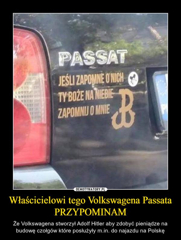 Właścicielowi tego Volkswagena Passata PRZYPOMINAM – Że Volkswagena stworzył Adolf Hitler aby zdobyć pieniądze na budowę czołgów które posłużyły m.in. do najazdu na Polskę