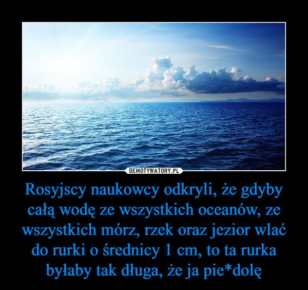 Rosyjscy naukowcy odkryli, że gdyby całą wodę ze wszystkich oceanów, ze wszystkich mórz, rzek oraz jezior wlać do rurki o średnicy 1 cm, to ta rurka byłaby tak długa, że ja pie*dolę –