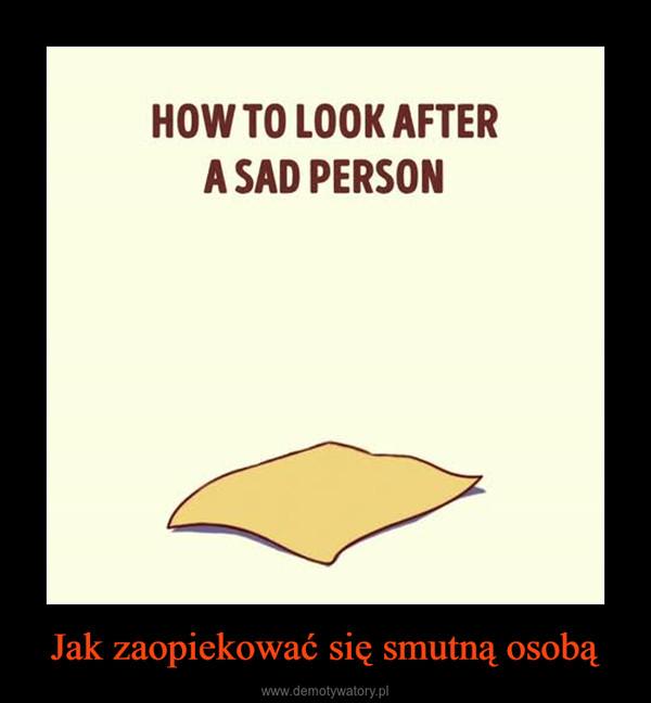 Jak zaopiekować się smutną osobą –