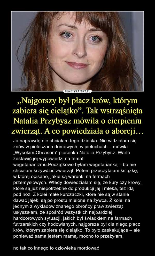 """,,Najgorszy był płacz krów, którym zabiera się cielątko"""". Tak wstrząśnięta Natalia Przybysz mówiła o cierpieniu zwierząt. A co powiedziała o aborcji… – Ja naprawdę nie chciałam tego dziecka. Nie widziałam się znów w pieleszach domowych, w pieluchach – mówiła """"Wysokim Obcasom"""" piosenka Natalia Przybysz. Warto zestawić jej wypowiedzi na temat wegetarianizmu.Początkowo byłam wegetarianką – bo nie chciałam krzywdzić zwierząt. Potem przeczytałam książkę, w której opisano, jakie są warunki na fermach przemysłowych. Wtedy dowiedziałam się, że kury czy krowy, które są już niepotrzebne do produkcji jaj i mleka, też idą pod nóż. Z kolei małe kurczaczki, które nie są w stanie dawać jajek, są po prostu mielone na żywca. Z kolei na jednym z wykładów znanego obrońcy praw zwierząt usłyszałam, że spośród wszystkich najbardziej hardcorowych sytuacji, jakich był świadkiem na farmach futrzarskich czy hodowlanych, najgorsze był dla niego płacz krów, którym zabiera się cielątko. To było zaskakujące – ale ponieważ sama jestem mamą, mocno to przeżyłam.no tak co innego to człowieka mordować"""