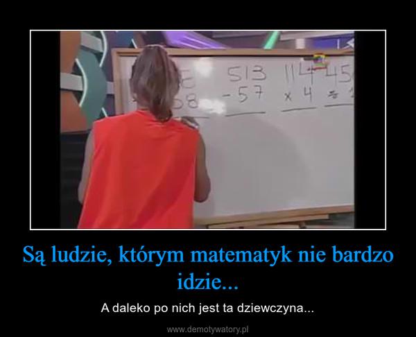 Są ludzie, którym matematyk nie bardzo idzie... – A daleko po nich jest ta dziewczyna...