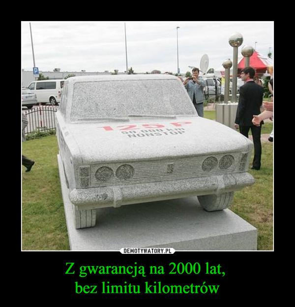 Z gwarancją na 2000 lat, bez limitu kilometrów –