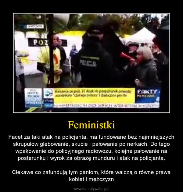 Feministki – Facet za taki atak na policjanta, ma fundowane bez najmniejszych skrupułów glebowanie, skucie i pałowanie po nerkach. Do tego wpakowanie do policyjnego radiowozu, kolejne pałowanie na posterunku i wyrok za obrazę munduru i atak na policjanta.Ciekawe co zafundują tym paniom, które walczą o równe prawa kobiet i mężczyzn