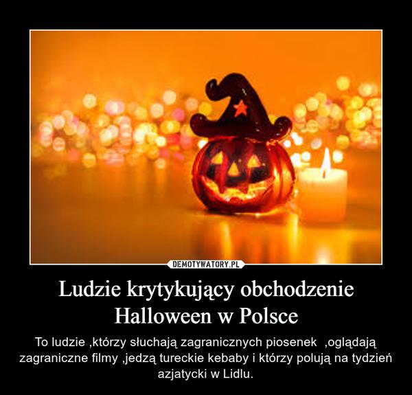 Ludzie krytykujący obchodzenie Halloween w Polsce – To ludzie ,którzy słuchają zagranicznych piosenek  ,oglądają zagraniczne filmy ,jedzą tureckie kebaby i którzy polują na tydzień azjatycki w Lidlu.
