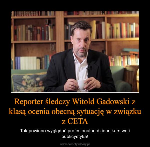 Reporter śledczy Witold Gadowski z klasą ocenia obecną sytuację w związku z CETA – Tak powinno wyglądać profesjonalne dziennikarstwo i publicystyka!