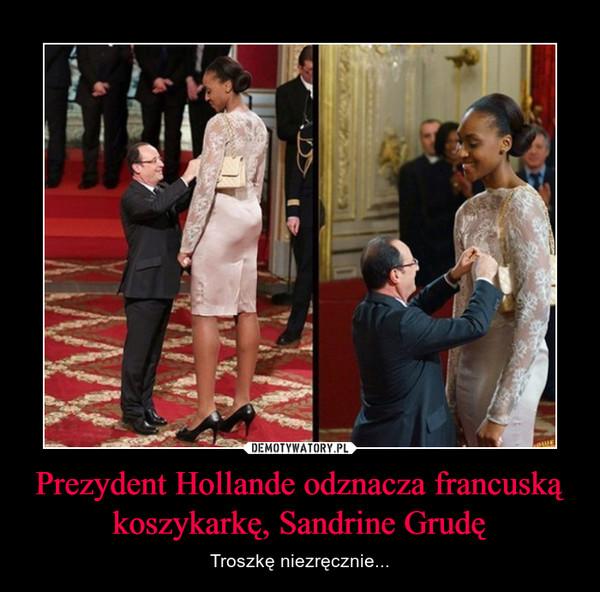 Prezydent Hollande odznacza francuską koszykarkę, Sandrine Grudę – Troszkę niezręcznie...