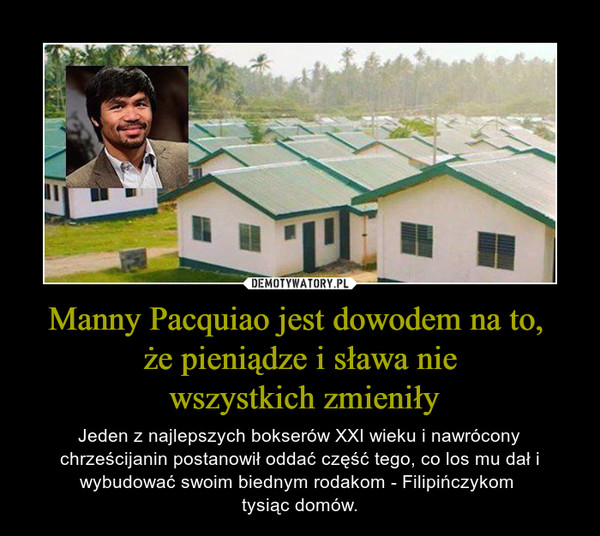 Manny Pacquiao jest dowodem na to, że pieniądze i sława nie wszystkich zmieniły – Jeden z najlepszych bokserów XXI wieku i nawrócony chrześcijanin postanowił oddać część tego, co los mu dał i wybudować swoim biednym rodakom - Filipińczykom tysiąc domów.