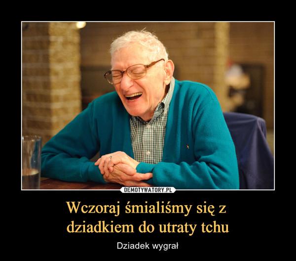 Wczoraj śmialiśmy się z dziadkiem do utraty tchu – Dziadek wygrał