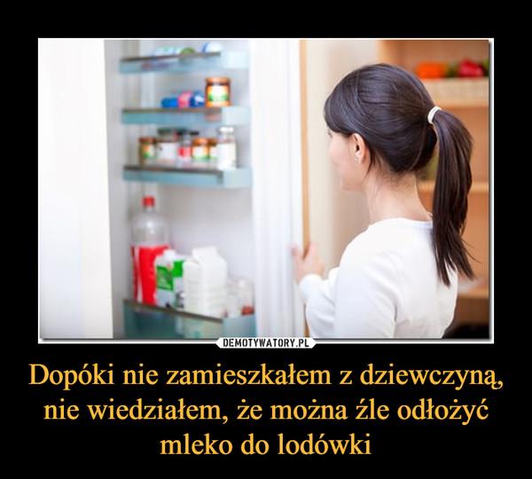 Dopóki nie zamieszkałem z dziewczyną, nie wiedziałem, że można źle odłożyć mleko do lodówki –