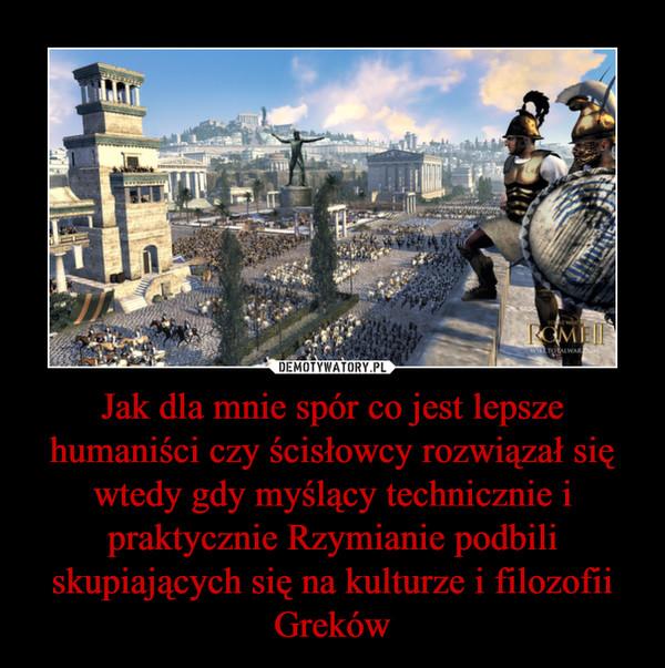 Jak dla mnie spór co jest lepsze humaniści czy ścisłowcy rozwiązał się wtedy gdy myślący technicznie i praktycznie Rzymianie podbili skupiających się na kulturze i filozofii Greków –