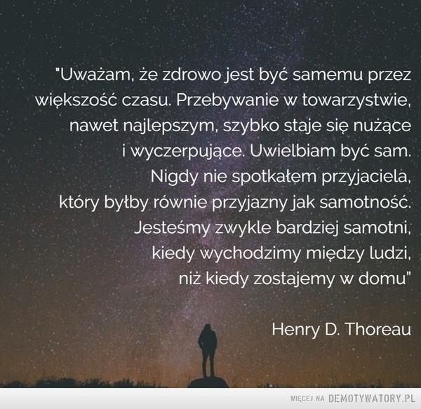 """Henry David Thoreau –  'Uważam, że zdrowo jest być samemu przezwiększość czasu. Przebywanie w towarzystwie,nawet najlepszym, szybko staje się nużącei wyczerpujące. Uwielbiam być sam.Nigdy nie spotkałem przyjaciela,który byłby równie przyjazny jak samotność.Jesteśmy zwykle bardziej samotni,kiedy wychodzimy między ludzi,niż kiedy zostajemy w domu""""Henry D. Thoreau"""