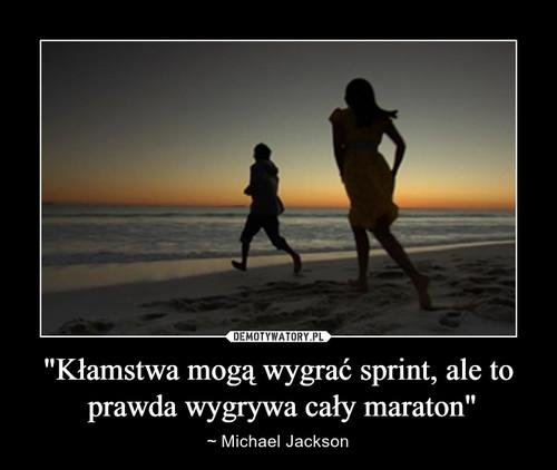 """""""Kłamstwa mogą wygrać sprint, ale to  prawda wygrywa cały maraton"""""""