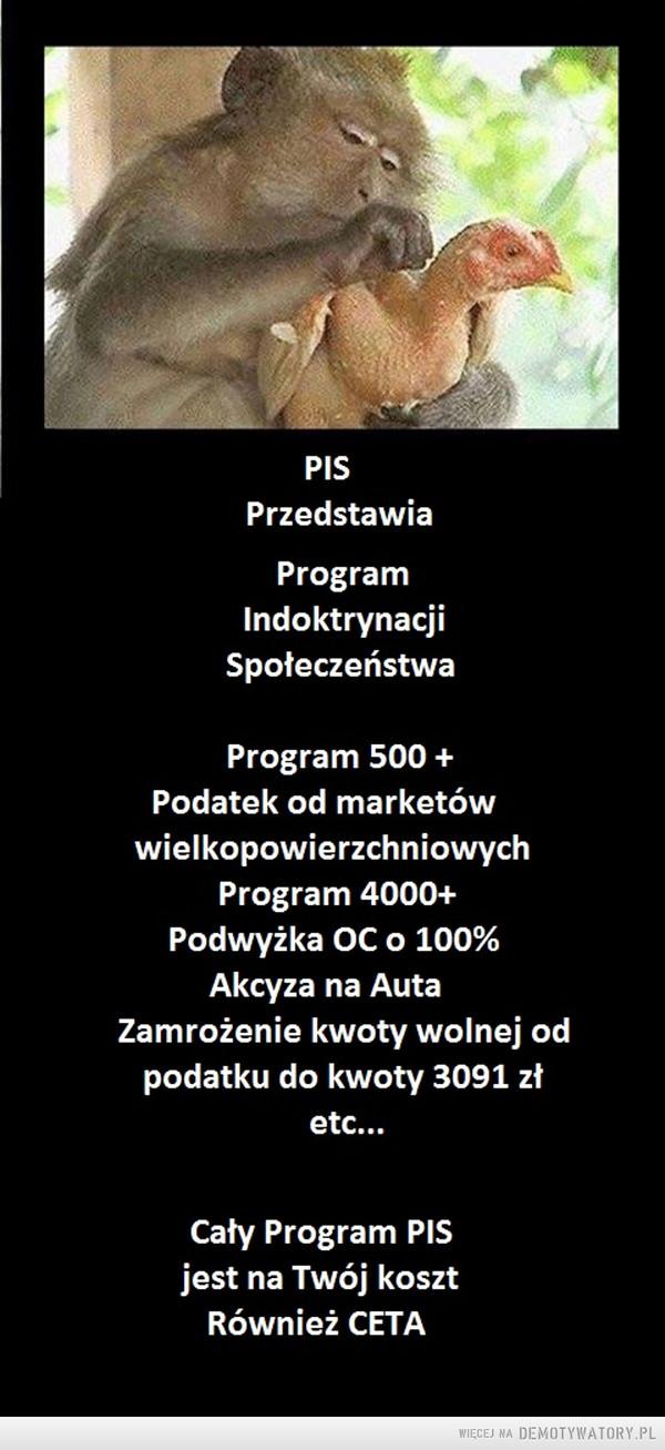 PISProgram Indoktrynacji Społeczenstwa –  PISPrzedstawiaProgramIndoktrynacjiSpołeczeństwaProgram 500Podatek od marketówwielkopowierzchniowychProgram 4000+Podwyżka OC 0 100%Akcyza na AutaZamrożenie kwoty wolnej odpodatku do kwoty 3091 złetc...Cały Program PISjest na Twój kosztRównież CETA