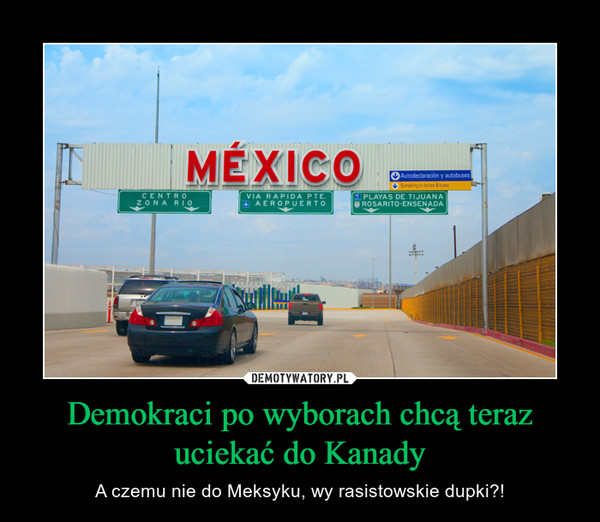 Demokraci po wyborach chcą teraz uciekać do Kanady – A czemu nie do Meksyku, wy rasistowskie dupki?! MEXICO