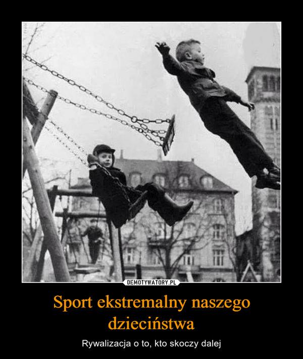 Sport ekstremalny naszego dzieciństwa – Rywalizacja o to, kto skoczy dalej