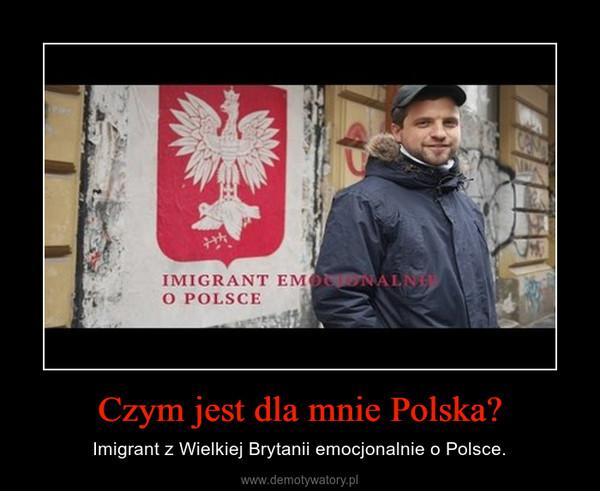 Czym jest dla mnie Polska? – Imigrant z Wielkiej Brytanii emocjonalnie o Polsce.