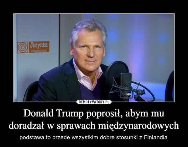 Donald Trump poprosił, abym mu doradzał w sprawach międzynarodowych – podstawa to przede wszystkim dobre stosunki z Finlandią