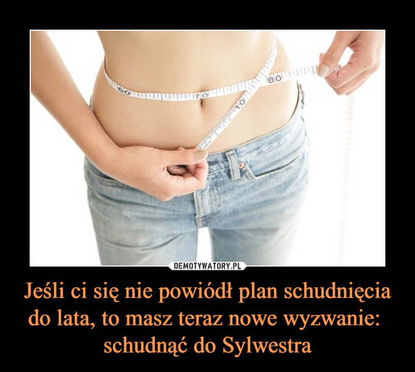 Jeśli ci się nie powiódł plan schudnięcia do lata, to masz teraz nowe wyzwanie: schudnąć do Sylwestra –
