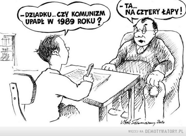 Dziadek swoje wie –  Dziadku, czy komunizm upadł w 1989 roku?Ta, na cztery łapy
