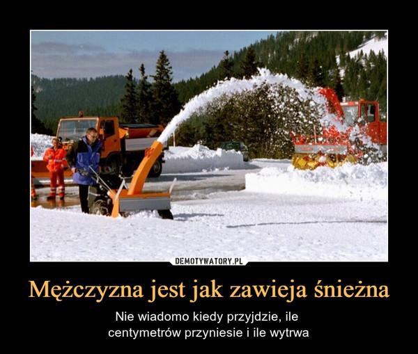 Mężczyzna jest jak zawieja śnieżna – Nie wiadomo kiedy przyjdzie, ile centymetrów przyniesie i ile wytrwa