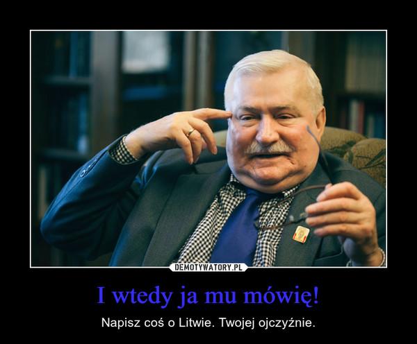 I wtedy ja mu mówię! – Napisz coś o Litwie. Twojej ojczyźnie.