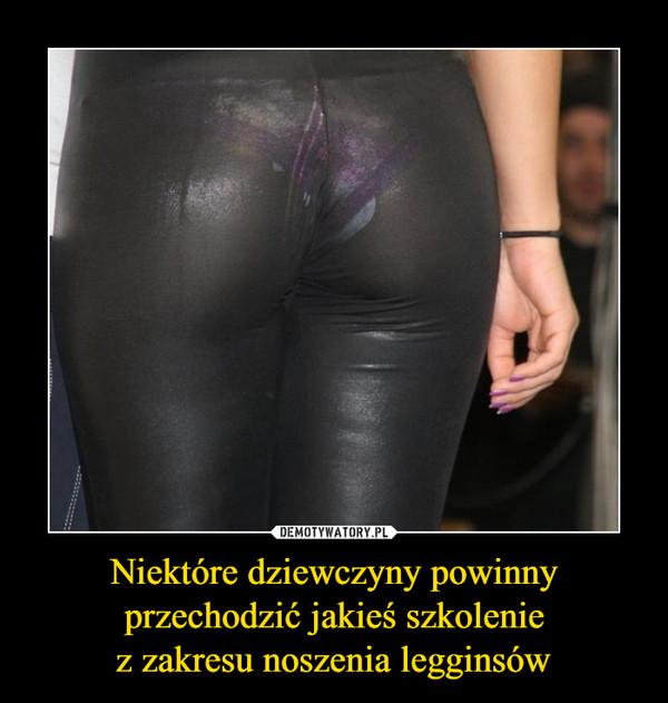 Niektóre dziewczyny powinny przechodzić jakieś szkoleniez zakresu noszenia legginsów –