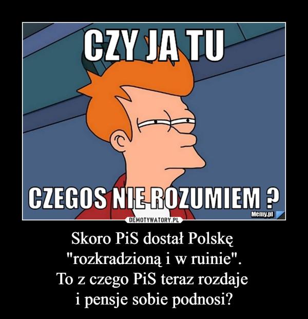 """Skoro PiS dostał Polskę """"rozkradzioną i w ruinie"""".To z czego PiS teraz rozdaje i pensje sobie podnosi? –"""