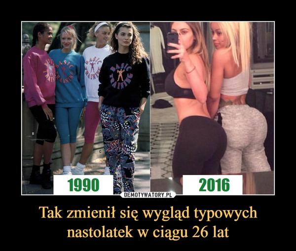 Tak zmienił się wygląd typowychnastolatek w ciągu 26 lat –