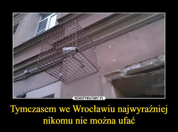 Tymczasem we Wrocławiu najwyraźniej nikomu nie można ufać –