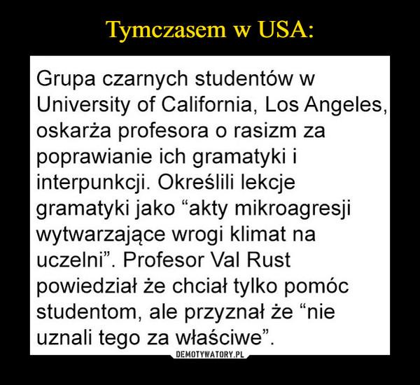 """–  Grupa czarnych studentów w University of California, Los Angeles, oskarża profesora o rasizm za poprawianie ich gramatyki i interpunkcji. Określili lekcje gramatyki jako """"akty mikroagresji wytwarzające wrogi klimat na uczelni"""". Profesor Val Rust powiedział że chciał tylko pomóc studentom, ale przyznał że """"nie uznali tego za właściwe""""."""