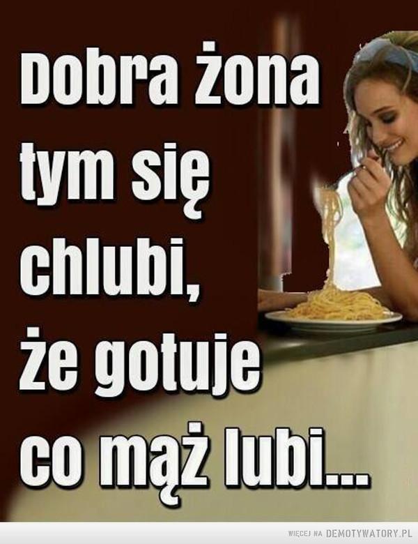 Dobra żona –  Dobra żona tym się chlubi, że gotuje co mąż lubi...