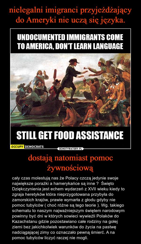 dostają natomiast pomoc żywnościową – cały czas molestują nas że Polacy czczą jedynie swoje największe porażki a hamerykańce są inne ?  Święto Dziękczynienia jest echem wydarzeń z XVII wieku kiedy to zgraja heretyków która nieprzygotowana przybyła do zamorskich krajów, prawie wymarła z głodu gdyby nie pomoc tubylców ( choć różne są tego teorie ). Wg. takiego schematu to naszym najważniejszym świętem narodowym powinny być dni w których sowieci wywieźli Polaków do Kazachstanu gdzie pozostawiano całe rodziny na gołej ziemi bez jakichkolwiek warunków do życia na pastwę nadciągającej zimy co oznaczało pewną śmierć. A na pomoc tubylców liczyć raczej nie mogli.