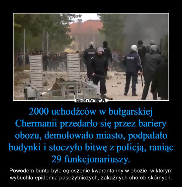 2000 uchodźców w bułgarskiej Chermanii przedarło się przez bariery obozu, demolowało miasto, podpalało budynki i stoczyło bitwę z policją, raniąc 29 funkcjonariuszy. – Powodem buntu było ogłoszenie kwarantanny w obozie, w którym wybuchła epidemia pasożytniczych, zakaźnych chorób skórnych.
