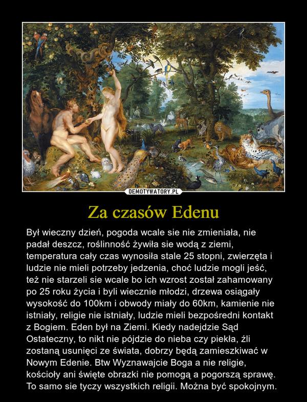 Za czasów Edenu – Był wieczny dzień, pogoda wcale sie nie zmieniała, nie padał deszcz, roślinność żywiła sie wodą z ziemi, temperatura cały czas wynosiła stale 25 stopni, zwierzęta i ludzie nie mieli potrzeby jedzenia, choć ludzie mogli jeść, też nie starzeli sie wcale bo ich wzrost został zahamowany po 25 roku życia i byli wiecznie młodzi, drzewa osiągały wysokość do 100km i obwody miały do 60km, kamienie nie istniały, religie nie istniały, ludzie mieli bezpośredni kontakt z Bogiem. Eden był na Ziemi. Kiedy nadejdzie Sąd Ostateczny, to nikt nie pójdzie do nieba czy piekła, źli zostaną usunięci ze świata, dobrzy będą zamieszkiwać w Nowym Edenie. Btw Wyznawajcie Boga a nie religie, kościoły ani święte obrazki nie pomogą a pogorszą sprawę. To samo sie tyczy wszystkich religii. Można być spokojnym.