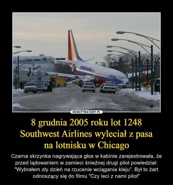 """8 grudnia 2005 roku lot 1248Southwest Airlines wyleciał z pasana lotnisku w Chicago – Czarna skrzynka nagrywająca głos w kabinie zarejestrowała, że przed lądowaniem w zamieci śnieżnej drugi pilot powiedział: """"Wybrałem zły dzień na rzucenie wciągania kleju"""". Był to żart odnoszący się do filmu """"Czy leci z nami pilot"""""""