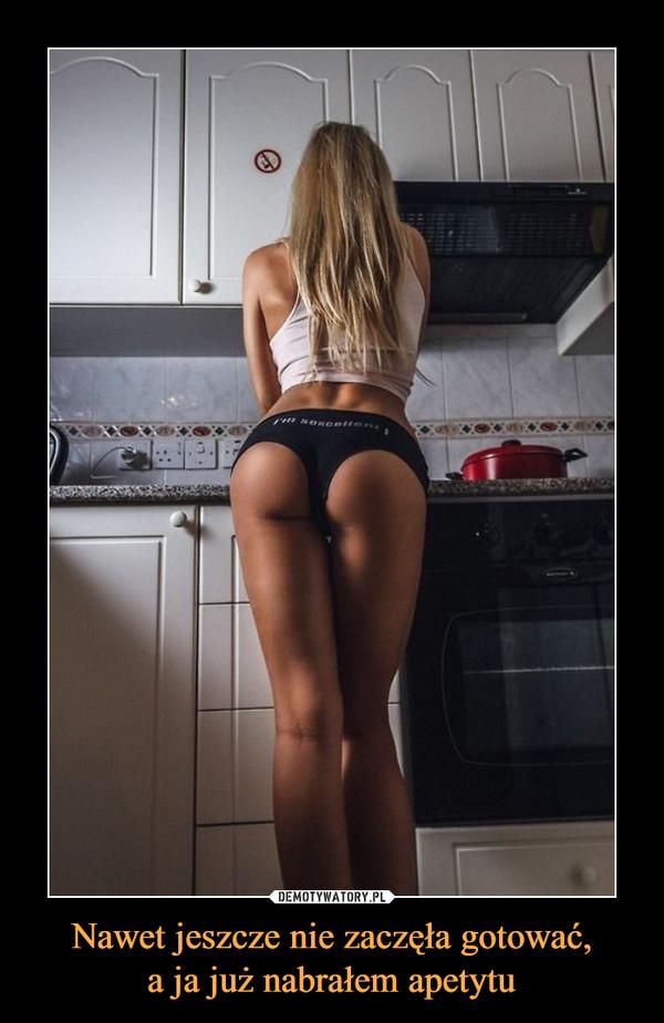 Nawet jeszcze nie zaczęła gotować,a ja już nabrałem apetytu –