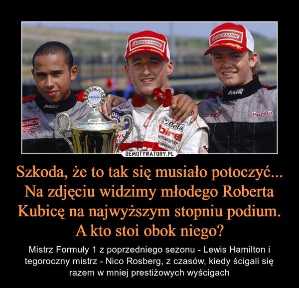 Szkoda, że to tak się musiało potoczyć... Na zdjęciu widzimy młodego Roberta Kubicę na najwyższym stopniu podium. A kto stoi obok niego? – Mistrz Formuły 1 z poprzedniego sezonu - Lewis Hamilton i tegoroczny mistrz - Nico Rosberg, z czasów, kiedy ścigali się razem w mniej prestiżowych wyścigach